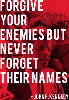 Google Image Result for http://www.quotepictures.net/wp-content/uploads/John-F.-Kennedy-Forgive-your-enemies-but-never-forget-their-names.jpg