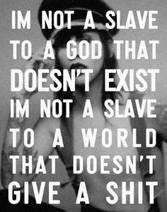 I'm not a slave to a god that doesn't exist. I'm not a Slavs to a world that doesn't give a shit.