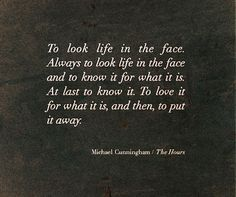 """To look life in the face"" -Michael Cunningham"