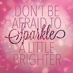 Sparkle a little brighter - Reminds me of the Marianne Williamson quote from Akela and the Bee