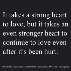 It takes a strong heart to love, but it takes an even stronger heart to continue to love even after it's been hurt.