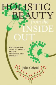 Holistic Beauty from the Inside Out: Your Complete Guide to Natural Health, Nutrition and Skincare by Julie Gabriel | #Books