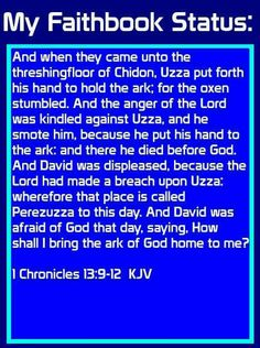 And when they came unto the threshingfloor of Chidon, Uzza put forth his hand to hold the ark; for the oxen stumbled. And the anger of the Lord was kindled against Uzza, and he smote him, because he put his hand to the ark: and there he died before God. And David was displeased, because the Lord had made a breach upon Uzza: wherefore that place is called Perezuzza to this day. And David was afraid of God that day, saying, How shall I bring the ark of God home to me? 1 Chronicles 13:9-12 KJV