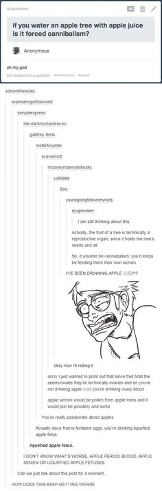 """The science side of Tumblr at 3am. Watering an apple tree with apple juice progresses from """"is it forced cannibalism?"""" to """"definitely liquefied apple fetuses"""" through a chain of disturbingly scientific hypotheses. No one is safe from the madness of middle of the night Tumblr posts. NO ONE. Also, liquefied apple fetuses? Wtf, science side of Tumblr. W. T. F."""