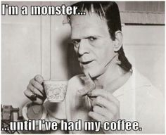 A MONSTER UNTIL I'VE HAD MY COFFEE.
