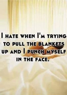 bwahahaha this happensto me often: im like, i wake up super cold and the blankets are down to my ankles so im like arg so cold. so a pull the blankets up and punch mysef