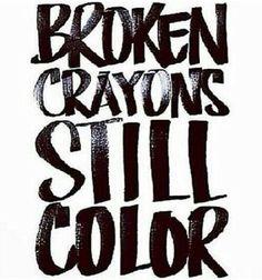 Broken crayons still color Something everyone should remember