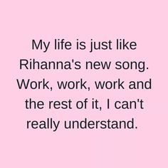 My life is just like Rihanna's new song. Work, work, work, and the rest of it, I can't really understand.