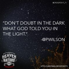 """Don't doubt in the dark what God told you in the light.""  Pete Wilson"