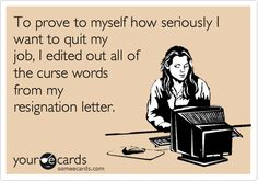 To prove to myself how seriously I want to quit my job, I edited out all of the curse words from my resignation letter.