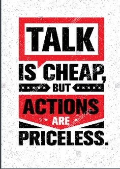 TALK IS CHEAP BUT ACTIONS ARE PRICELESS