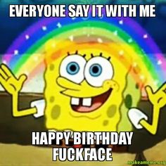everyone say it with me happy birthday fuckface - | Make a Meme