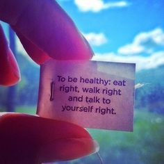 to be healthy: eat right, walk right and talk to yourself right.