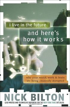 I Live in the Future & Here's How It Works: Why Your World, Work, and Brain Are Being Creatively Disrupted by [Bilton, Nick] Information Overload, My Live, Tell The World, Electronic Media, Human Behavior, New Media, To Focus, Free Books, Storytelling