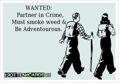 Wanted: Partner in Crime. Must smoke weed & be adventurous.