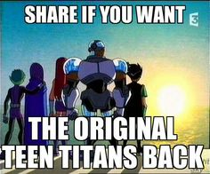 Bring back the original teen titans. I thought the original was WAY better than the stupid Teen Titans Go