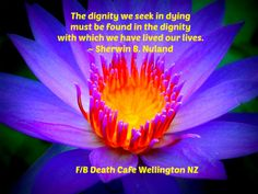 The dignity we seek in dying must be found in the dignity with which we have lived our lives. ~ Sherwin B. Nuland #DeathCafe #Wellington #NZ #tweet #follow