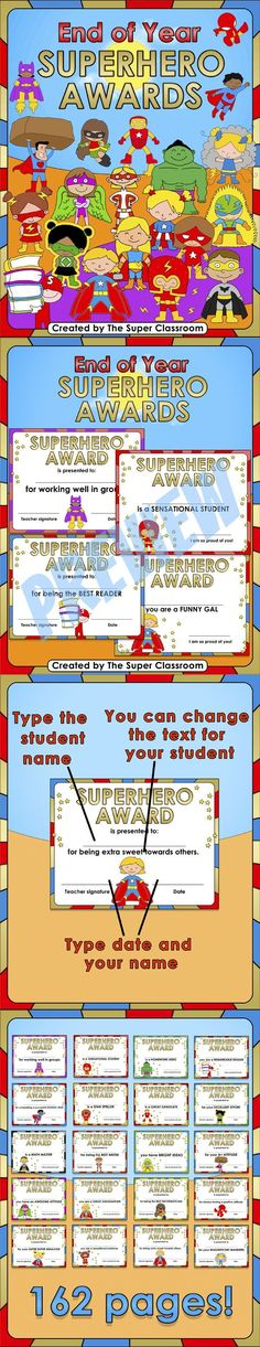 End of Year - Superhero Awards  These 124 editable Superhero Awards are an amazing way to celebrate a successful school year! You can type the student name and your name straight onto the awards just by clicking on the text fields. There are also 38 fully customizable awards where you can edit the text, choosing the award name and reason. That makes a total of 162 pages!$