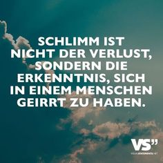 Schlimm ist nicht der Verlust, sondern die Erkenntnis, sich in einem Menschen geirrt zu haben. - VISUAL STATEMENTS® What is bad is not the loss, but the knowledge that you have made a mistake in a person. Favorite Quotes, Best Quotes, Love Quotes, Inspirational Quotes, Unique Quotes, German Quotes, Joelle, German Words, Visual Statements