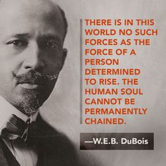 There is in this world no such forces as the force of a person determined to rise. The human soul cannot be permanently chained. Web Dubois, Great Quotes, Inspirational Quotes, Awesome Quotes, Black History Quotes, Black Quotes, Determination Quotes, Thing 1, Human Soul