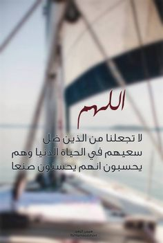 اللهم لا تجعلنا من اللذين ضل سعيهم في الحياة الدنيا وهم يحسبون انهم يحسنون صنعا