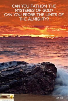 Job 11:7 / Can you fathom the mysteries of God? Can you probe the limits of the Almighty? / If you r...