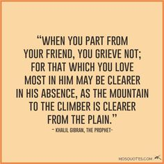The Most Quotes About Friendship When you part from your friend you grieve not for that which you love most in him may be clearer in his absence Khalil Gibran The Prophet