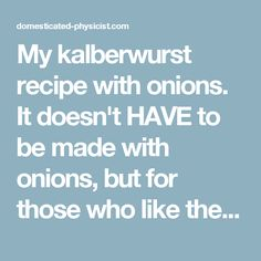 My kalberwurst recipe with onions.  It doesn't HAVE to be made with onions, but for those who like their taste, this is a great way to make a very unique sausage.