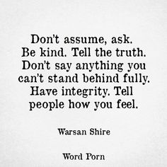 Don't assume, ask. Be kind. Tell the truth. Don't say anything you can't stand behind fully. Have integrity. Tell people how you feel. ~Warsan Shire