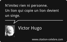 Victor Hugo : « N'imitez rien ni personne. Un lion qui copie un lion devient un singe.  »