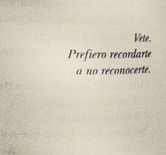 #Vete, prefiero recordarte a no reconocerte.