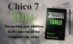 Chico 7 - TROLLS,  The fourth book in the exciting Journey of the Freighter Lola Scifi series from Robert Weisskopf.  It's priced from FREE to $12.99 through Amazon, Barnes & Nobel, or CreateSpace and can be found at the links on my blog https://bobweisskopf.com/shop-for-my-books/