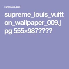supreme_louis_vuitton_wallpaper_009.jpg 555×987ピクセル