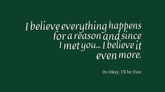 I believe everything happens for a reason and since I met you... I believe it even more.  #Feelings #Quotes #RelationshipQuotes #ItsOkayIIIbeFine
