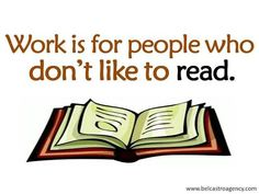 """""""Work is for people who don't like to read."""""""