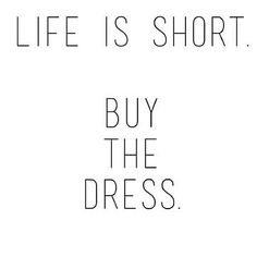 Life is short. Buy the dress.