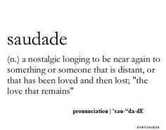 """saudade:  a nostalgic longing to be near again to something or someone that is distant, or that has been loved and then lost; """"the love that remains"""""""