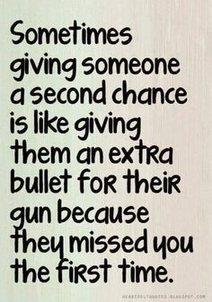 sometimes giving someone a second chance is like giving them an extra bullet for their gun because they missed you the first time.
