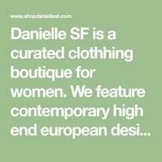 Danielle SF is a curated clothhing boutique for women. We feature contemporary high end european designers, including shoes and accessories. Our specialty is styling you from head to toe. San Francisco Shopping, Head To Toe, Designers, United States, Boutique, Contemporary, Accessories, Shoes, Women