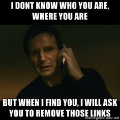 "#SEO meme: ""I don't know who you are, but when I find you, I will ask you to remove those links"""