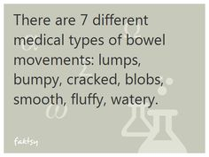 There are 7 different medical types of bowel movements: lumps, bumpy, cracked, blobs, smooth, fluffy, watery.