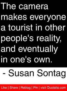 The camera makes everyone a tourist in other people's reality, and eventually in one's own.   - Susan Sontag #quotes #quotations
