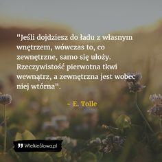 Jeśli dojdziesz do ładu z własnym wnętrzem. Ekhart Tolle, My Spirit, In My Feelings, Food For Thought, Inspire Me, Personal Development, Life Lessons, Life Is Good, Poems