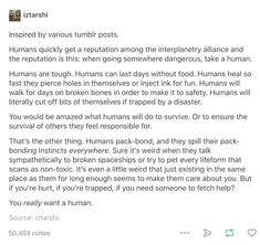 The language in this makes me think of entries in the fictional guide in the classic Douglass Adams book, The Hitchhiker's Guide to the Galaxy; however, the positive outlook on humans, especially our tenacity and bonding instincts reminds me specifically of Doctor Who and all the times the Doctor said the same thing.