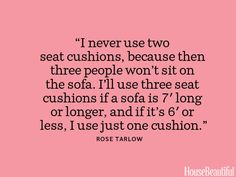 """""""I never use two seat cushions, because then three people won't sit on the sofa."""""""