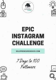 Epic Instagram Challenge: Gain 100 Followers in 7 Days by Solopreneur Sidekick. http://www.solopreneursidekick.com