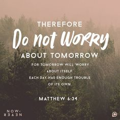 """Therefore, do not worry about tomorrow for tomorrow will worry about itself. Each day has enough trouble of its own."" -Matthew 6:34 #NowOrNever"