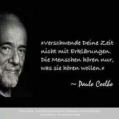 »Verschwende Deine Zeit nicht mit Erklärungen. Die Menschen hören nur, was sie hören wollen.« Paulo Coelho