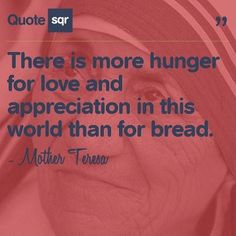 There is more hunger for love and appreciation in this world than for bread. - Mother Teresa www.quotesqr.com