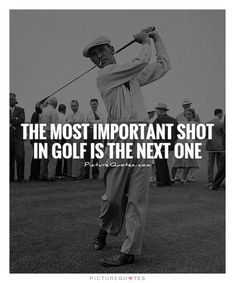 The most important shot in golf is the next one.